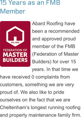 15 Years as an FMB Member Abard Roofing have been a recommended and approved proud member of the FMB (Federation of Master Builders) for over 15 years. In that time we have received 0 complaints from customers, something we are very proud of. We also like to pride ourselves on the fact that we are Cheltenham's longest running roofing and property maintenance family firm.